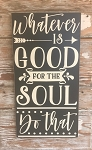 Whatever Is Good For The Soul...  Do That...   Wood Sign